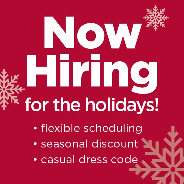 Now Hiring for the holidays! flexible scheduling, seasonal discount, casual dress code