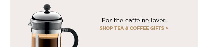For the caffeine lover - shop tea & coffee gifts.